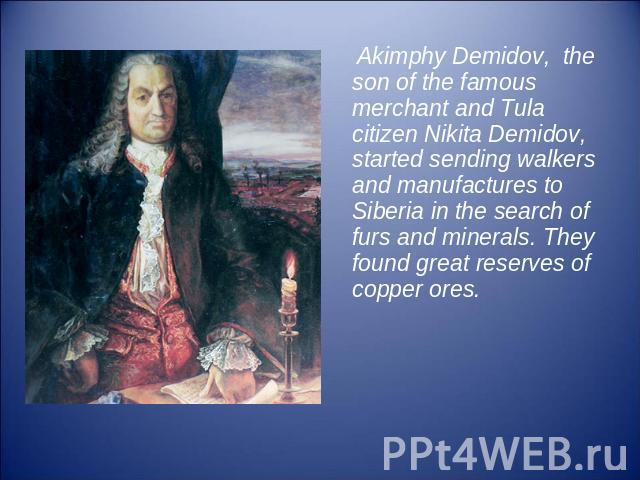 Akimphy Demidov, the son of the famous merchant and Tula citizen Nikita Demidov, started sending walkers and manufactures to Siberia in the search of furs and minerals. They found great reserves of copper ores.
