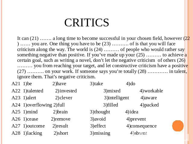 Critics It can (21) ……. a long time to become successful in your chosen field, however (22) …… you are. One thing you have to be (23) ………. of is that you will face criticism along the way. The world is (24) ……… of people who would rather say somethi…