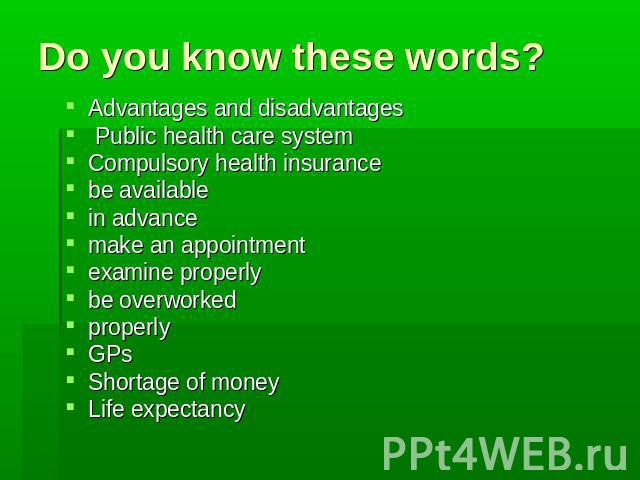 Do you know these words? Advantages and disadvantages Public health care system Compulsory health insurance be available in advance make an appointment examine properly be overworked properly GPs Shortage of money Life expectancy