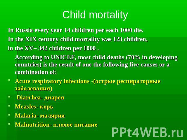 Child mortality In Russia every year 14 children per each 1000 die. In the XIX century child mortality was 123 children, in the XV– 342 children per 1000 . According to UNICEF, most child deaths (70% in developing countries) is the result of one the…