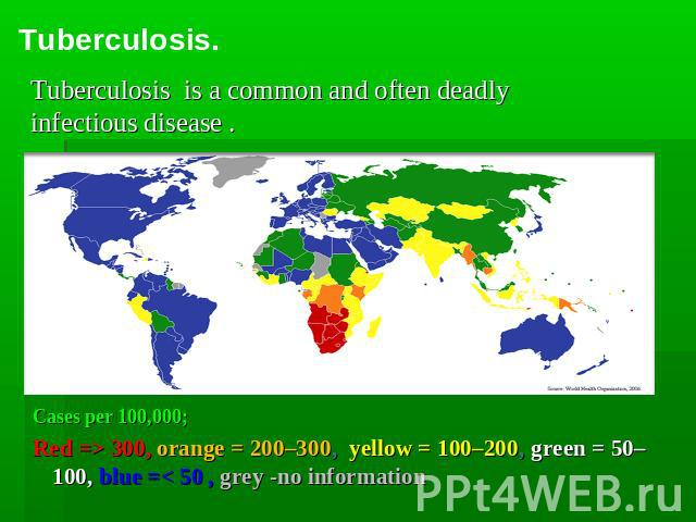 Tuberculosis. Tuberculosis is a common and often deadly infectious disease . Cases per 100,000; Red => 300, orange = 200–300, yellow = 100–200, green = 50–100, blue =< 50 , grey -no information