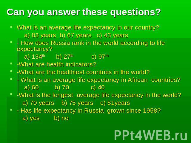 Can you answer these questions? What is an average life expectancy in our country? a) 83 years b) 67 years c) 43 years - How does Russia rank in the world according to life expectancy? a) 134th b) 27th c) 97th -What are health indicators? -What are …