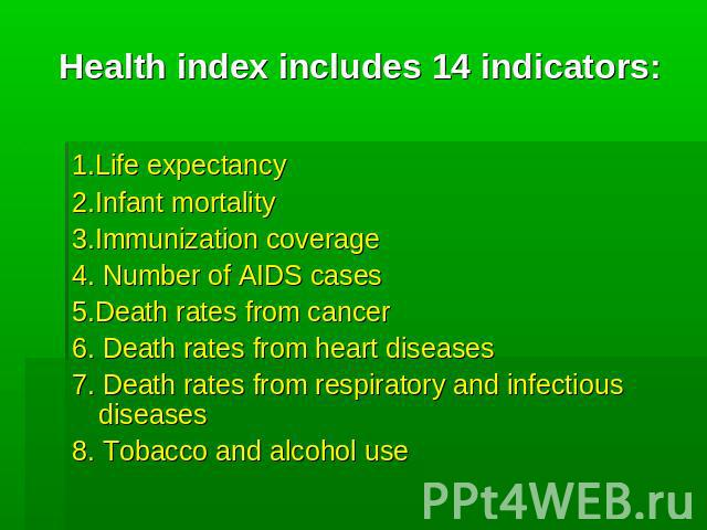 Health index includes 14 indicators: 1.Life expectancy 2.Infant mortality 3.Immunization coverage 4. Number of AIDS cases 5.Death rates from cancer 6. Death rates from heart diseases 7. Death rates from respiratory and infectious diseases 8. Tobacco…