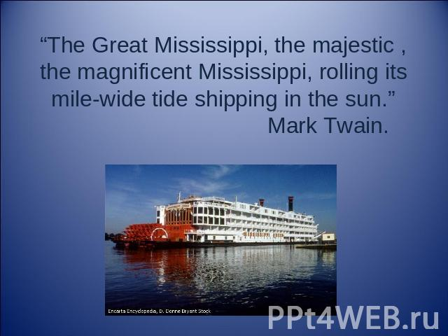 "The Great Mississippi, the majestic , the magnificent Mississippi, rolling its mile-wide tide shipping in the sun."" Mark Twain."