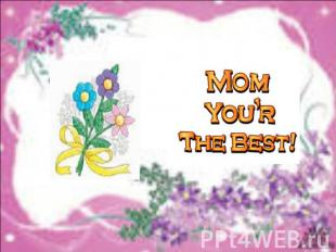 "Mom you""r the best!"