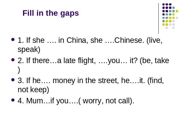 Fill in the gaps 1. If she …. in China, she ….Chinese. (live, speak) 2. If there…a late flight, ….you… it? (be, take) 3. If he…. money in the street, he….it. (find, not keep) 4. Mum…if you….( worry, not call).