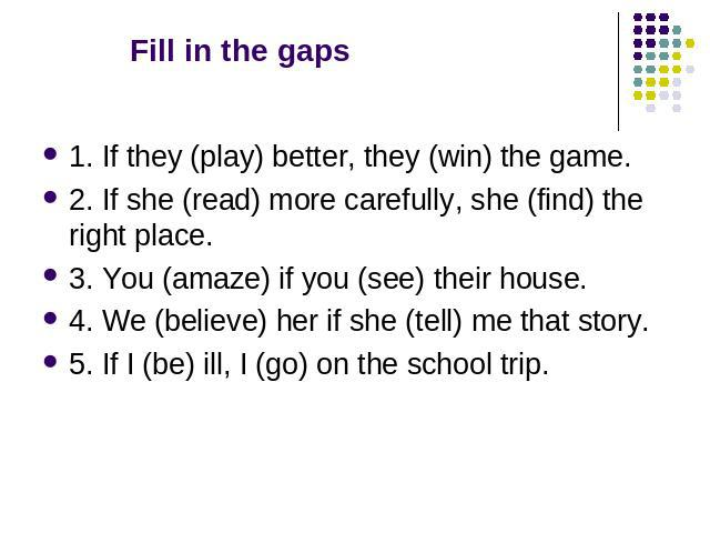 Fill in the gaps 1. If they (play) better, they (win) the game. 2. If she (read) more carefully, she (find) the right place. 3. You (amaze) if you (see) their house. 4. We (believe) her if she (tell) me that story. 5. If I (be) ill, I (go) on the sc…