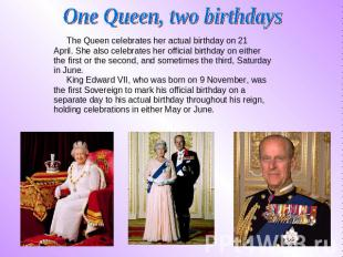 One Queen, two birthdays The Queen celebrates her actual birthday on 21 The Quee