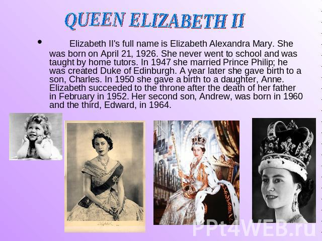 QUEEN ELIZABETH II Elizabeth II's full name is Elizabeth Alexandra Mary. She was born on April 21, 1926. She never went to school and was taught by home tutors. In 1947 she married Prince Philip; he was created Duke of Edinburgh. A year later she ga…