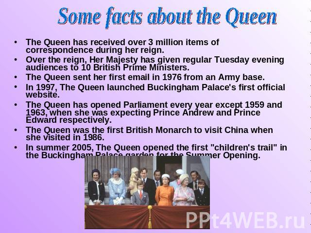 Some facts about the Queen The Queen has received over 3 million items of correspondence during her reign. Over the reign, Her Majesty has given regular Tuesday evening audiences to 10 British Prime Ministers. The Queen sent her first email in 1976 …