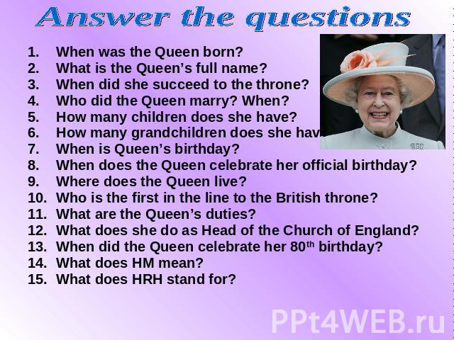 Answer the questions When was the Queen born? When was the Queen born? What is the Queen's full name? When did she succeed to the throne? Who did the Queen marry? When? How many children does she have? How many grandchildren does she have? When is Q…