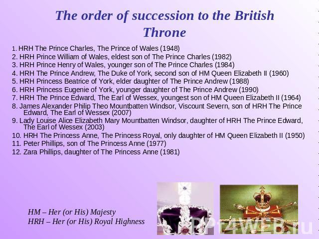 The order of succession to the British Throne 1. HRH The Prince Charles, The Prince of Wales (1948) 2. HRH Prince William of Wales, eldest son of The Prince Charles (1982) 3. HRH Prince Henry of Wales, younger son of The Prince Charles (1984) 4. HRH…