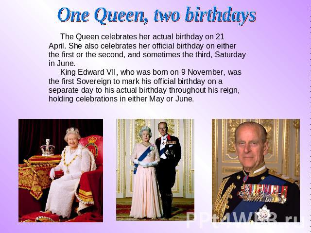 One Queen, two birthdays The Queen celebrates her actual birthday on 21 The Queen celebrates her actual birthday on 21 April. She also celebrates her official birthday on either the first or the second, and sometimes the third, Saturday in June…