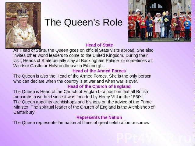The Queen's Role Head of State As Head of State, the Queen goes on official State visits abroad. She also invites other world leaders to come to the United Kingdom. During their visit, Heads of State usually stay at Buckingham Palace or sometimes at…