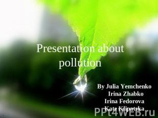 Presentation about pollution By Julia Yemchenko Irina Zhabko Irina Fedorova Kate