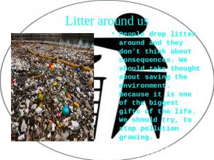 Litter around us People drop litter around and they don't think about consequenc