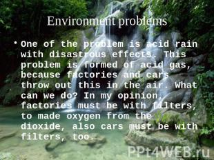 Environment problems One of the problem is acid rain with disastrous effects. Th
