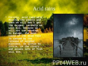 Acid rains Firstly, acid rain will destroy the plants and then we will don't get