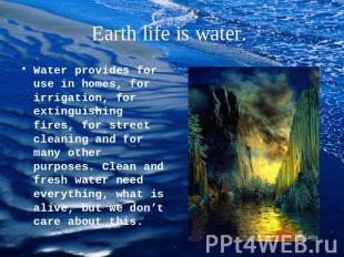 Earth life is water. Water provides for use in homes, for irrigation, for exting