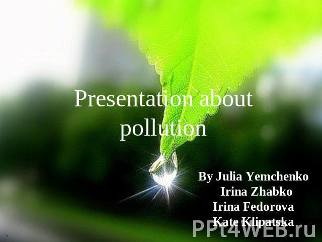 Presentation about pollution By Julia Yemchenko Irina Zhabko Irina Fedorova Kate Klipatska