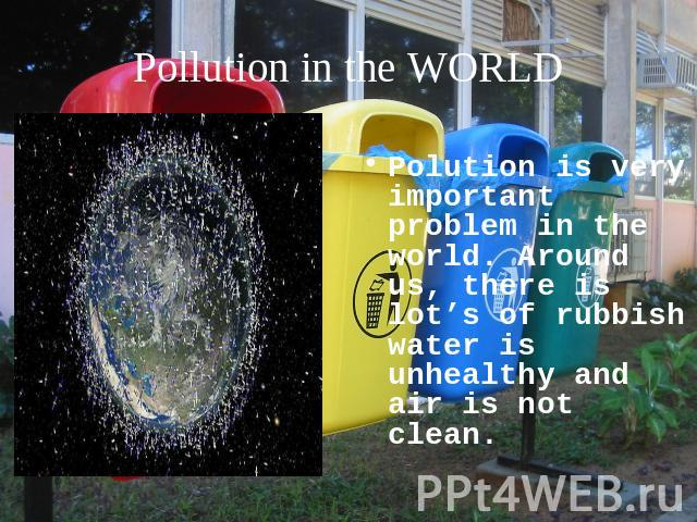 Pollution in the WORLD Polution is very important problem in the world. Around us, there is lot's of rubbish water is unhealthy and air is not clean.