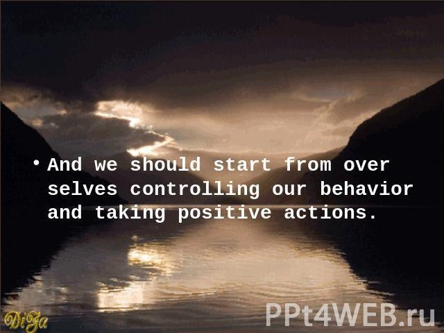 And we should start from over selves controlling our behavior and taking positive actions.