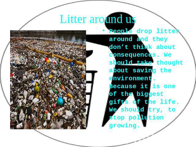 Litter around us People drop litter around and they don't think about consequences. We should take thought about saving the environment. Because it is one of the biggest gifts of the life. We should try, to stop pollution growing.