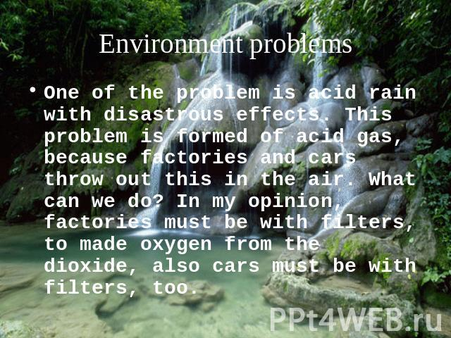 Environment problems One of the problem is acid rain with disastrous effects. This problem is formed of acid gas, because factories and cars throw out this in the air. What can we do? In my opinion, factories must be with filters, to made oxygen fro…