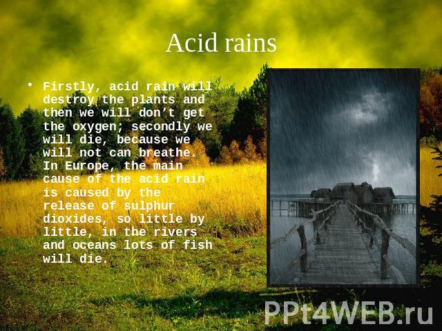 Acid rains Firstly, acid rain will destroy the plants and then we will don't get the oxygen; secondly we will die, because we will not can breathe. In Europe, the main cause of the acid rain is caused by the release of sulphur dioxides, so little by…