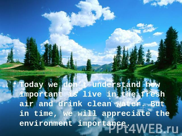 Today we don't understand how important is live in the fresh air and drink clean water. But in time, we will appreciate the environment importance.