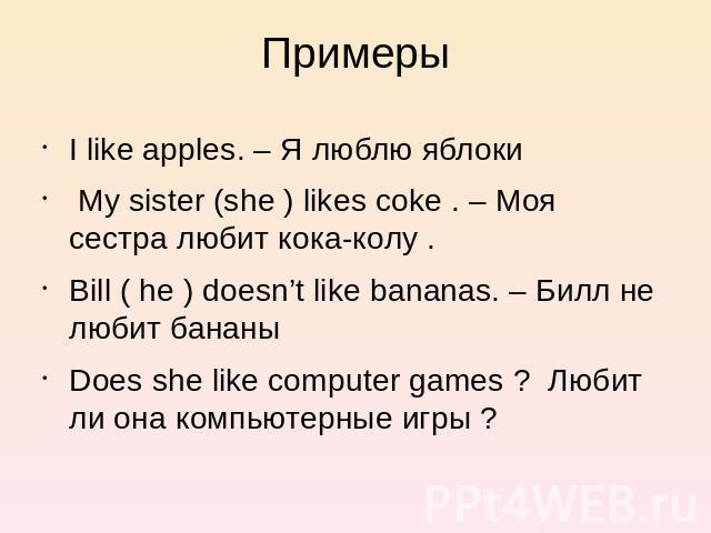 Примеры I like apples. – Я люблю яблоки My sister (she ) likes coke . – Моя сестра любит кока-колу . Bill ( he ) doesn't like bananas. – Билл не любит бананы Does she like computer games ? Любит ли она компьютерные игры ?