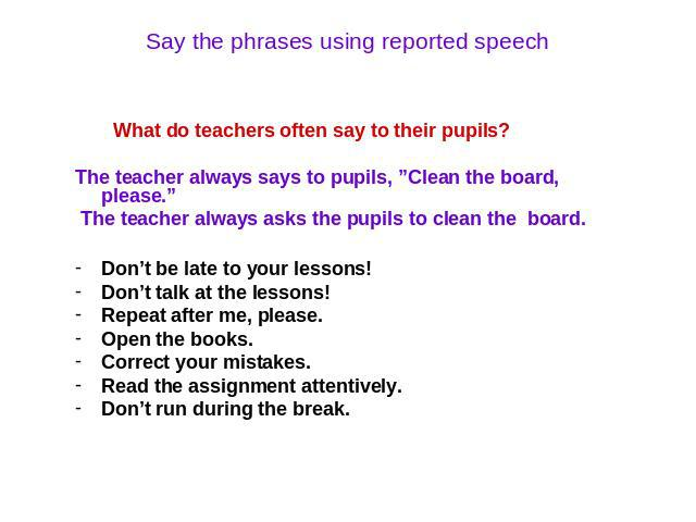 "Say the phrases using reported speech What do teachers often say to their pupils? The teacher always says to pupils, ""Clean the board, please."" The teacher always asks the pupils to clean the board. Don't be late to your lessons! Don't talk at the l…"