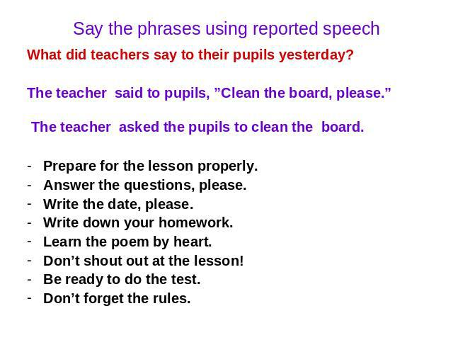 "Say the phrases using reported speech What did teachers say to their pupils yesterday? The teacher said to pupils, ""Clean the board, please."" The teacher asked the pupils to clean the board. Prepare for the lesson properly. Answer the questions, ple…"