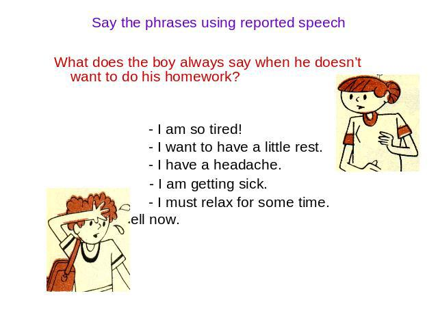 Say the phrases using reported speech What does the boy always say when he doesn't want to do his homework? - I am so tired! - I want to have a little rest. - I have a headache. - I am getting sick. - I must relax for some time. - I am not well now.