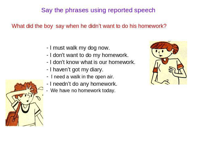 Say the phrases using reported speech What did the boy say when he didn't want to do his homework? - I must walk my dog now. - I don't want to do my homework. - I don't know what is our homework. - I haven't got my diary. - I need a walk in the open…