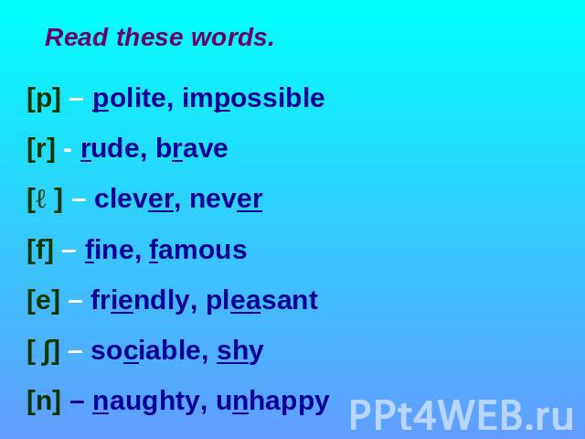 Read these words [p] – polite, impossible [r] - rude, brave [ə] – clever, never [f] – fine, famous [e] – friendly, pleasant [ ∫] – sociable, shy [n] – naughty, unhappy