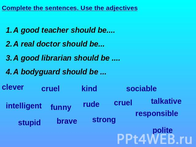 Complete the sentences. Use the adjectives A good teacher should be.... A real doctor should be... A good librarian should be .... A bodyguard should be ... clever cruel kind sociable intelligent funny rude cruel talkative responsible polite strong …