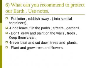 6) What can you recommend to protect our Earth . Use notes. - Put letter , rubbi