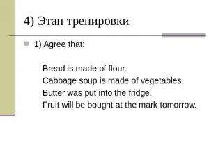 4) Этап тренировки 1) Agree that: Bread is made of flour. Cabbage soup is made o