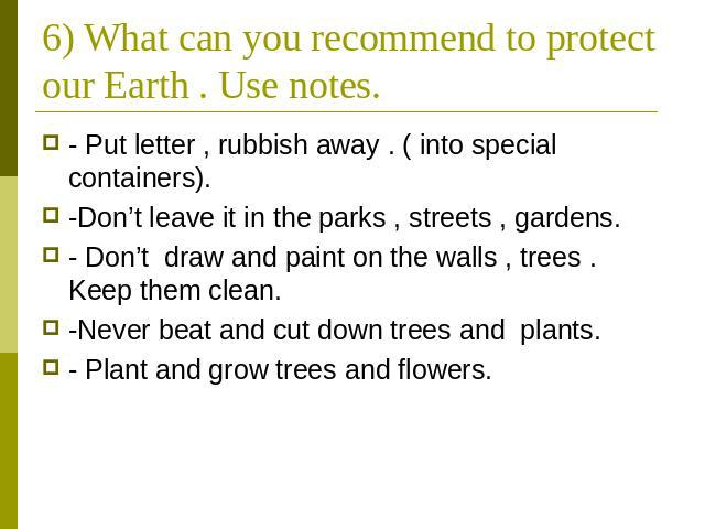 6) What can you recommend to protect our Earth . Use notes. - Put letter , rubbish away . ( into special containers). -Don't leave it in the parks , streets , gardens. - Don't draw and paint on the walls , trees . Keep them clean. -Never beat and cu…