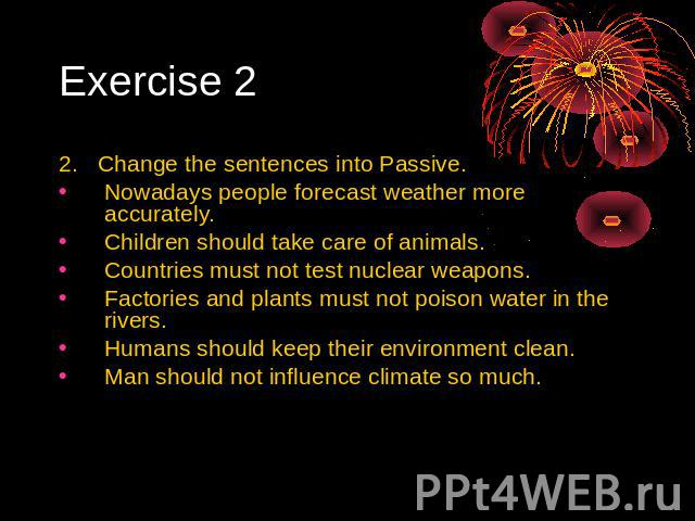 Exercise 2 2. Change the sentences into Passive. Nowadays people forecast weather more accurately. Children should take care of animals. Countries must not test nuclear weapons. Factories and plants must not poison water in the rivers. Humans should…