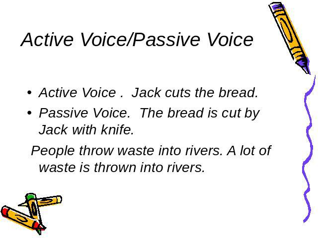 Active Voice/Passive Voice Active Voice . Jack cuts the bread. Passive Voice. The bread is cut by Jack with knife. People throw waste into rivers. A lot of waste is thrown into rivers.