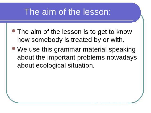 The aim of the lesson: The aim of the lesson is to get to know how somebody is treated by or with. We use this grammar material speaking about the important problems nowadays about ecological situation.