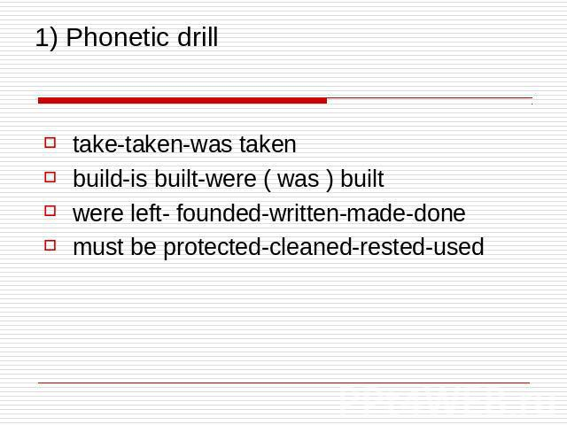 1) Phonetic drill take-taken-was taken build-is built-were ( was ) built were left- founded-written-made-done must be protected-cleaned-rested-used