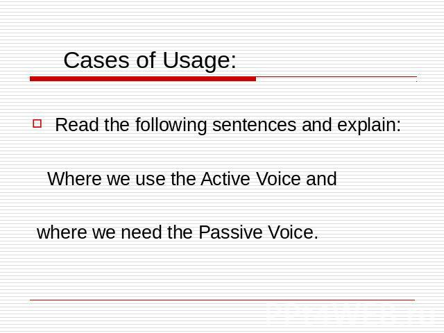 Cases of Usage: Read the following sentences and explain: Where we use the Active Voice and where we need the Passive Voice.