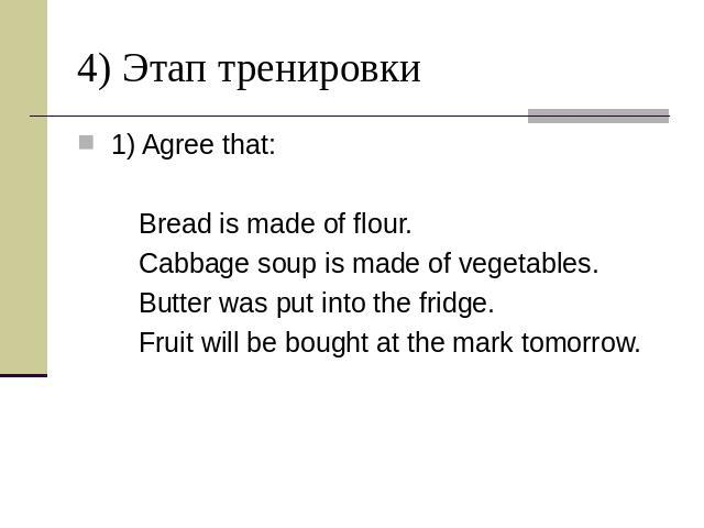 4) Этап тренировки 1) Agree that: Bread is made of flour. Cabbage soup is made of vegetables. Butter was put into the fridge. Fruit will be bought at the mark tomorrow.