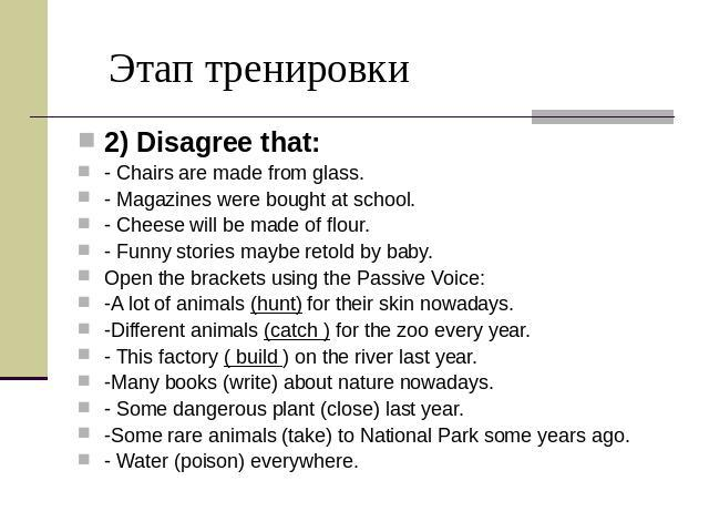 Этап тренировки 2) Disagree that: - Chairs are made from glass. - Magazines were bought at school. - Cheese will be made of flour. - Funny stories maybe retold by baby. Open the brackets using the Passive Voice: -A lot of animals (hunt) for their sk…