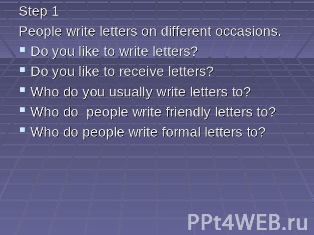 Step 1 People write letters on different occasions. Do you like to write letters? Do you like to receive letters? Who do you usually write letters to? Who do people write friendly letters to? Who do people write formal letters to?