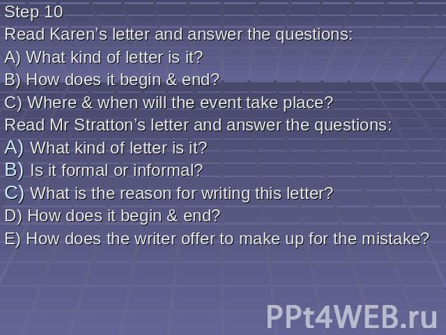 Step 10 Read Karen's letter and answer the questions: A) What kind of letter is it? B) How does it begin & end? C) Where & when will the event take place? Read Mr Stratton's letter and answer the questions: What kind of letter is it? Is it f…
