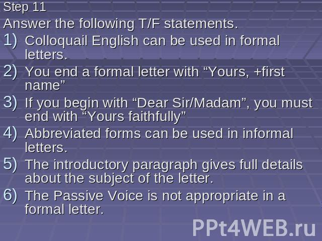 "Step 11 Answer the following T/F statements. Colloquail English can be used in formal letters. You end a formal letter with ""Yours, +first name"" If you begin with ""Dear Sir/Madam"", you must end with ""Yours faithfully"" Abbreviated forms can be used i…"